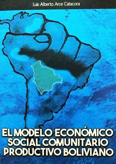 EL MODELO ECONÓMICO SOCIAL COMUNITARIO PRODUCTIVO (Luis Alberto Arce Catacora)